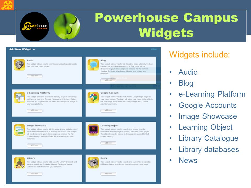 Powerhouse Campus Widgets Widgets include: Audio Blog e-Learning Platform Google Accounts Image Showcase Learning Object Library Catalogue Library databases News