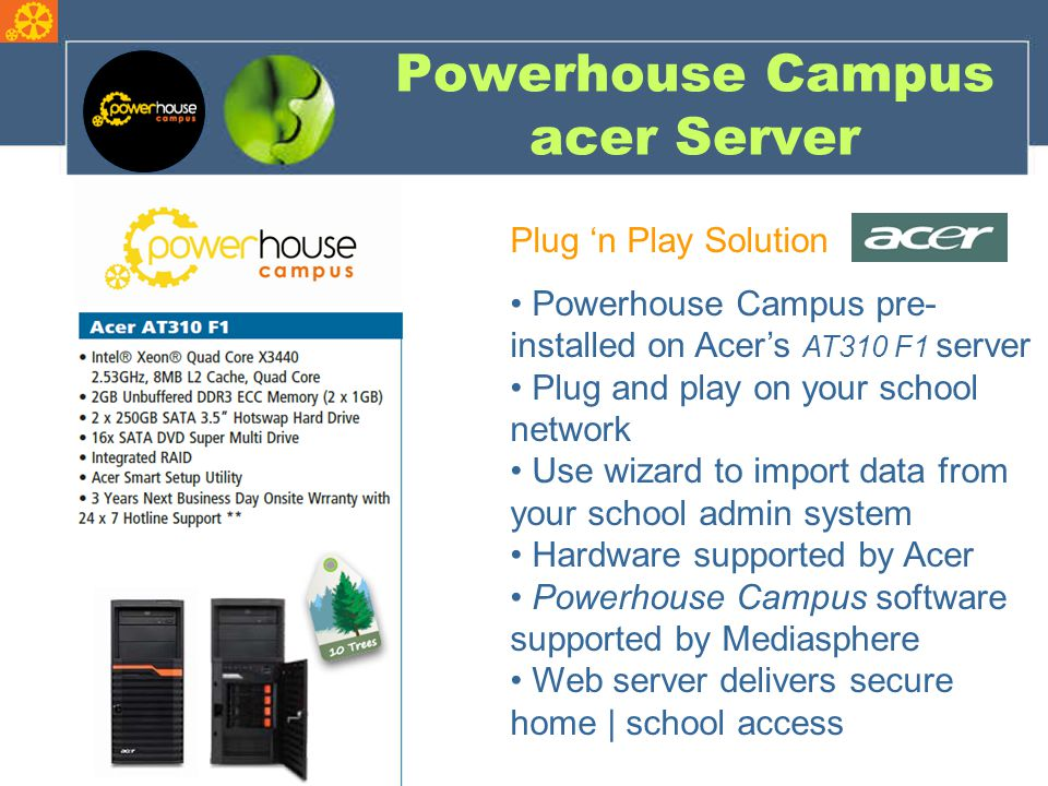 Powerhouse Campus acer Server Plug 'n Play Solution Powerhouse Campus pre- installed on Acer's AT310 F1 server Plug and play on your school network Use wizard to import data from your school admin system Hardware supported by Acer Powerhouse Campus software supported by Mediasphere Web server delivers secure home | school access