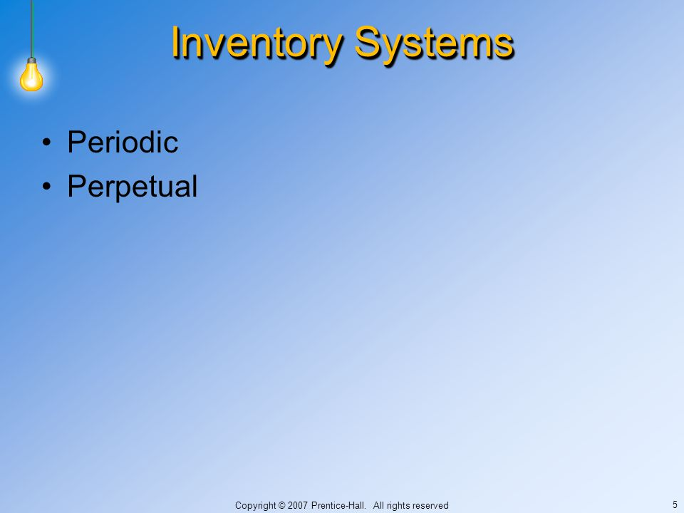 Copyright © 2007 Prentice-Hall. All rights reserved 5 Inventory Systems Periodic Perpetual