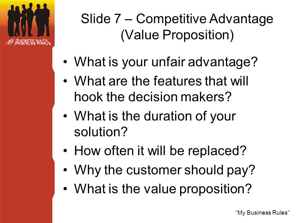My Business Rules Slide 7 – Competitive Advantage (Value Proposition) What is your unfair advantage.