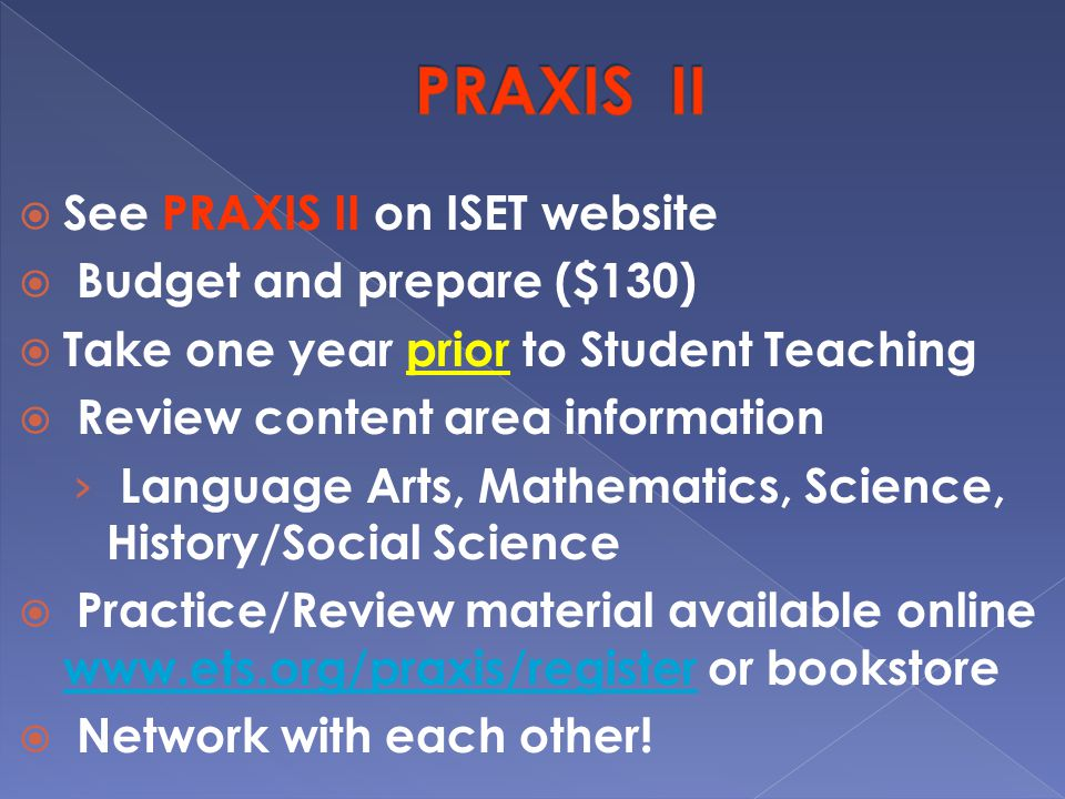  See PRAXIS II on ISET website  Budget and prepare ($130)  Take one year prior to Student Teaching  Review content area information › Language Arts, Mathematics, Science, History/Social Science  Practice/Review material available online   or bookstore    Network with each other!