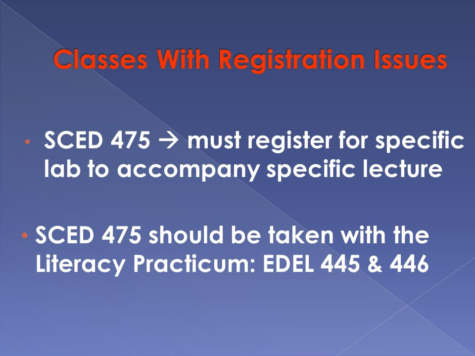 SCED 475  must register for specific lab to accompany specific lecture SCED 475 should be taken with the Literacy Practicum: EDEL 445 & 446