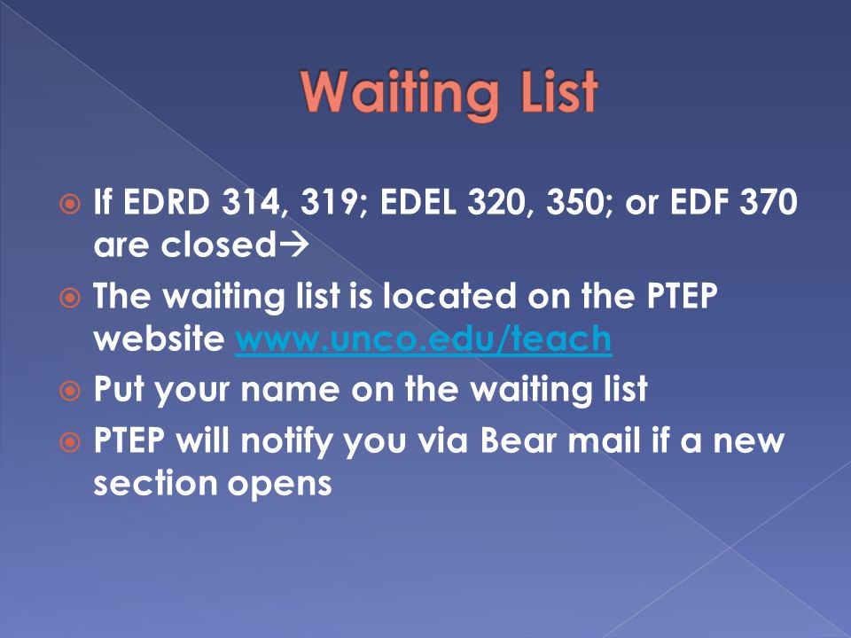  If EDRD 314, 319; EDEL 320, 350; or EDF 370 are closed   The waiting list is located on the PTEP website    Put your name on the waiting list  PTEP will notify you via Bear mail if a new section opens