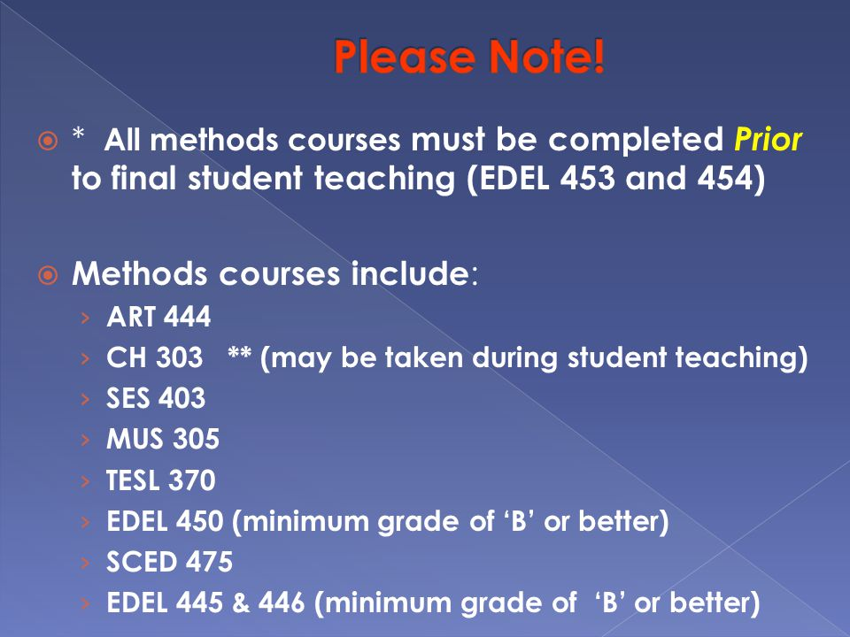  * All methods courses must be completed Prior to final student teaching (EDEL 453 and 454)  Methods courses include : › ART 444 › CH 303 ** (may be taken during student teaching) › SES 403 › MUS 305 › TESL 370 › EDEL 450 (minimum grade of 'B' or better) › SCED 475 › EDEL 445 & 446 (minimum grade of 'B' or better)