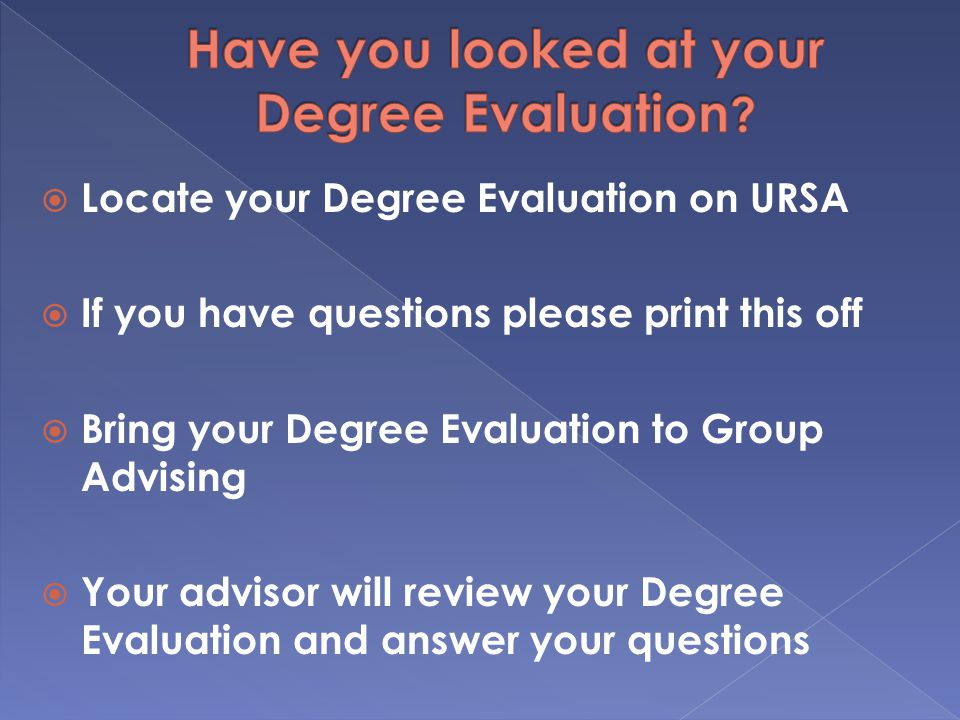  Locate your Degree Evaluation on URSA  If you have questions please print this off  Bring your Degree Evaluation to Group Advising  Your advisor will review your Degree Evaluation and answer your questions
