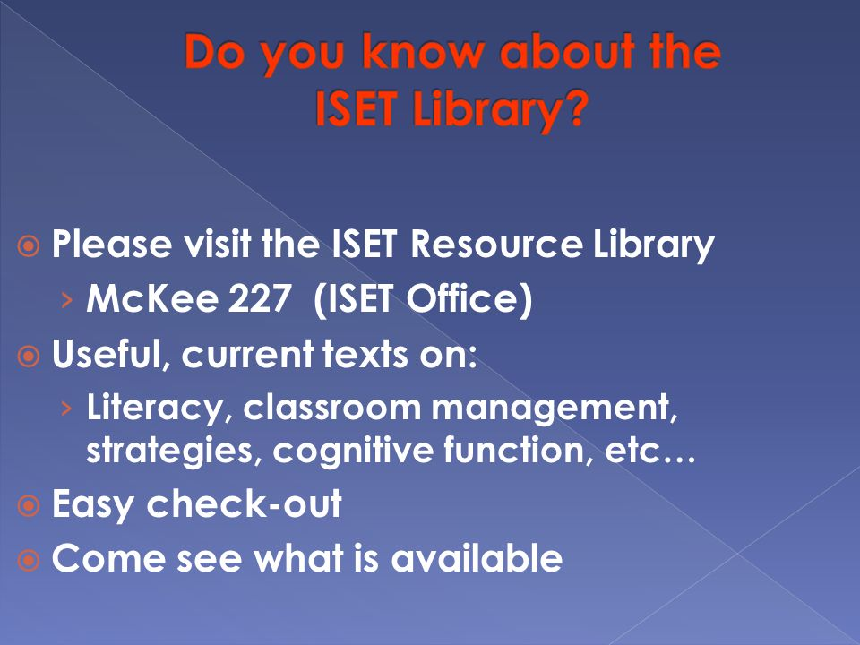  Please visit the ISET Resource Library › McKee 227 (ISET Office)  Useful, current texts on: › Literacy, classroom management, strategies, cognitive function, etc…  Easy check-out  Come see what is available