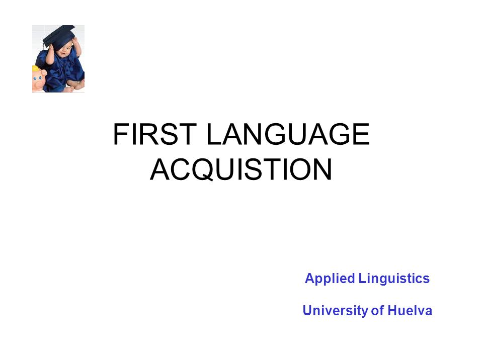 FIRST LANGUAGE ACQUISTION Applied Linguistics University of Huelva