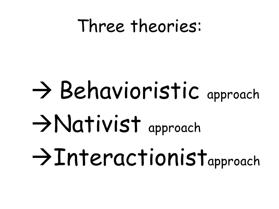 Three theories:  Behavioristic approach  Nativist approach  Interactionist approach