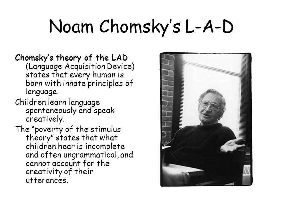 Noam Chomsky's L-A-D Chomsky's theory of the LAD (Language Acquisition Device) states that every human is born with innate principles of language.