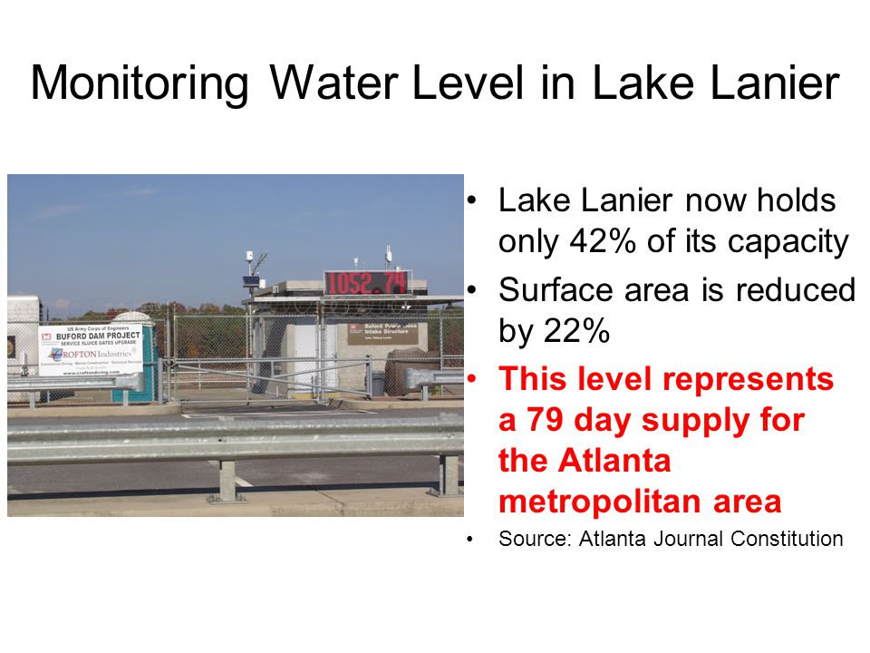 Monitoring Water Level in Lake Lanier Lake Lanier now holds only 42% of its capacity Surface area is reduced by 22% This level represents a 79 day supply for the Atlanta metropolitan area Source: Atlanta Journal Constitution