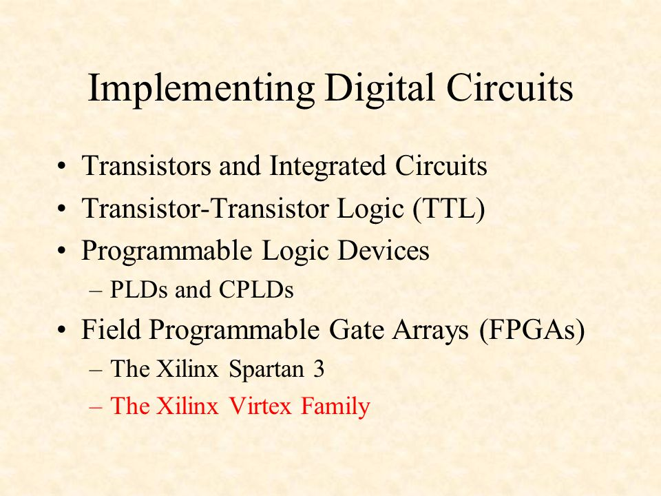 Implementing Digital Circuits Transistors and Integrated Circuits Transistor-Transistor Logic (TTL) Programmable Logic Devices –PLDs and CPLDs Field Programmable Gate Arrays (FPGAs) –The Xilinx Spartan 3 –The Xilinx Virtex Family