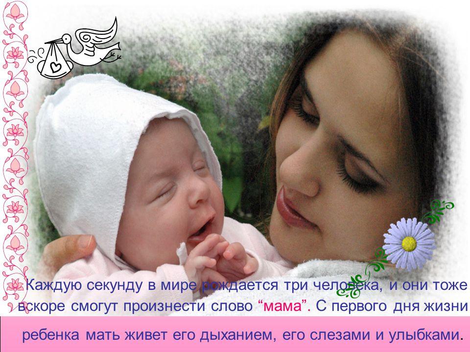 Каждую секунду в мире рождается три человека, и они тоже вскоре смогут произнести слово мама .