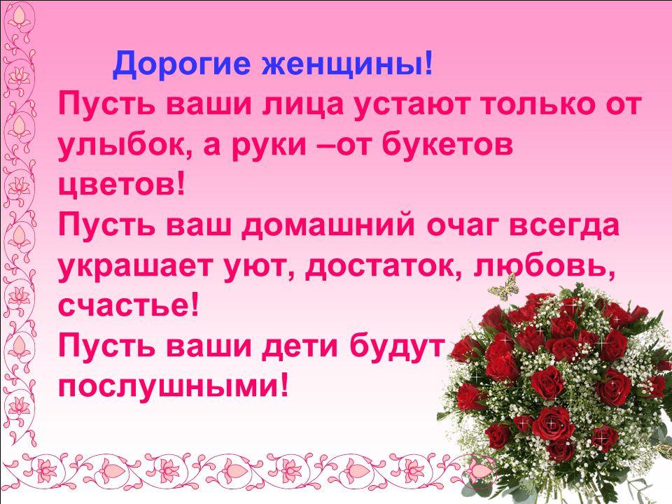 Дорогие женщины. Пусть ваши лица устают только от улыбок, а руки –от букетов цветов.