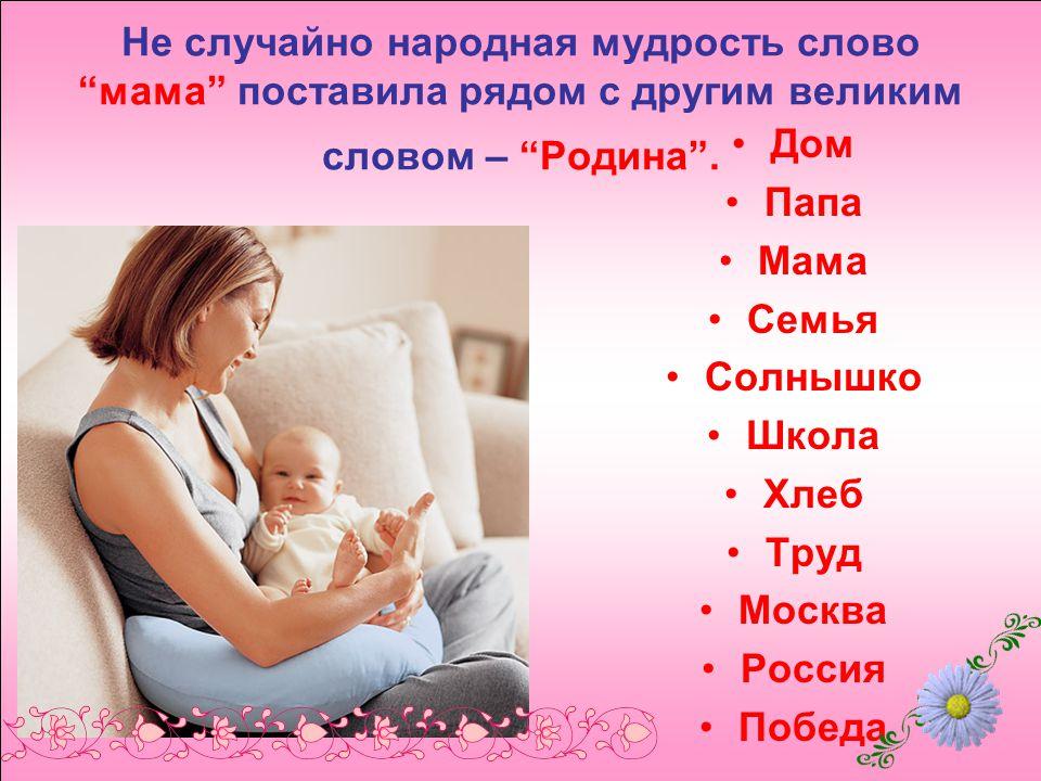 Не случайно народная мудрость слово мама поставила рядом с другим великим словом – Родина .