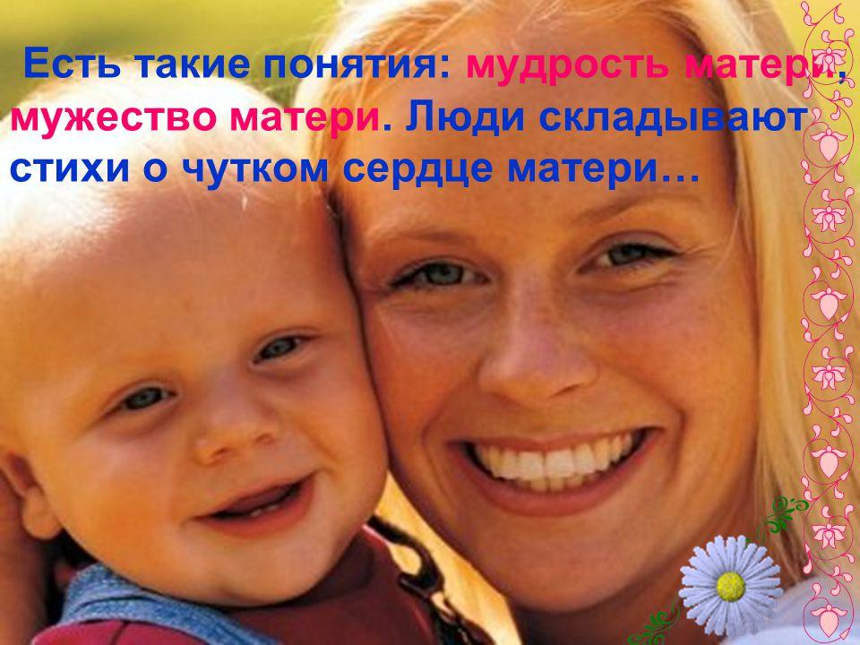 Есть такие понятия: мудрость матери, мужество матери. Люди складывают стихи о чутком сердце матери…