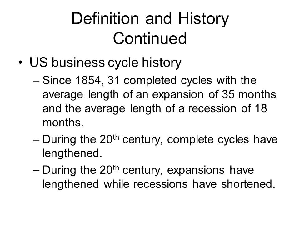 Definition and History Continued US business cycle history –Since 1854, 31 completed cycles with the average length of an expansion of 35 months and the average length of a recession of 18 months.
