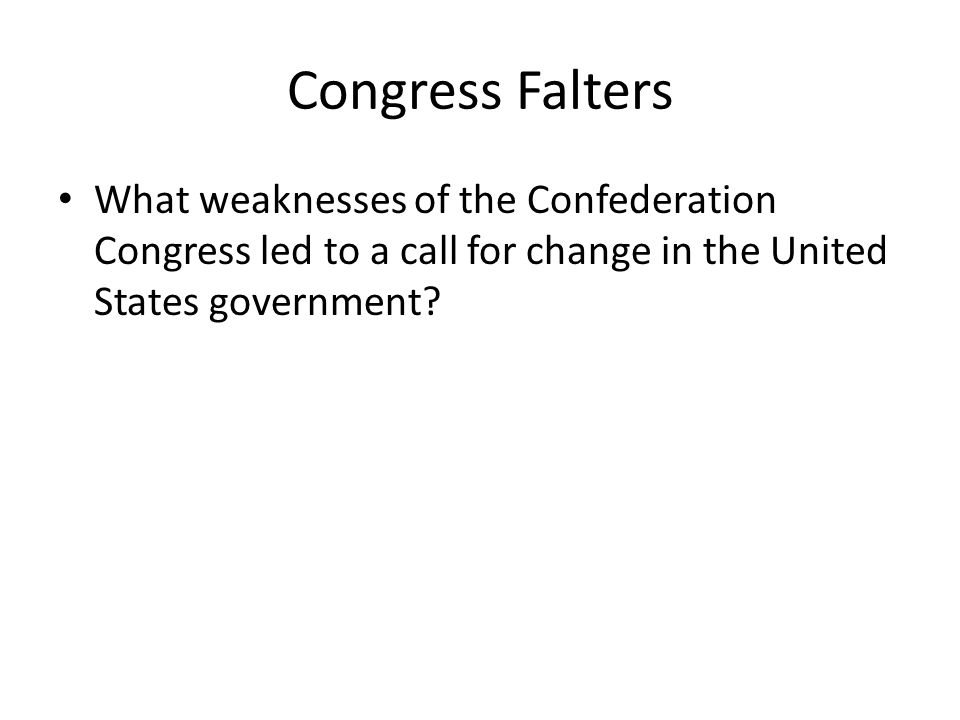 Congress Falters What weaknesses of the Confederation Congress led to a call for change in the United States government