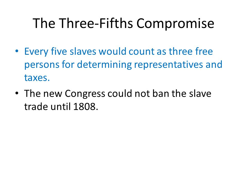 The Three-Fifths Compromise Every five slaves would count as three free persons for determining representatives and taxes.