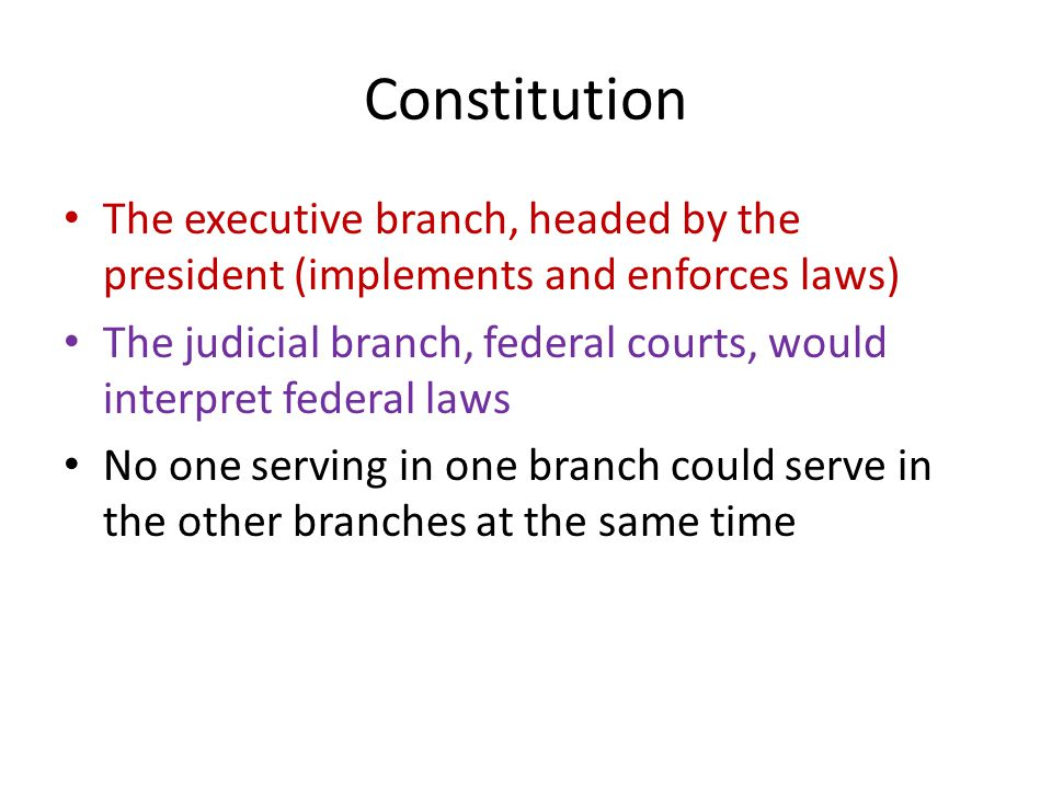 Constitution The executive branch, headed by the president (implements and enforces laws) The judicial branch, federal courts, would interpret federal laws No one serving in one branch could serve in the other branches at the same time