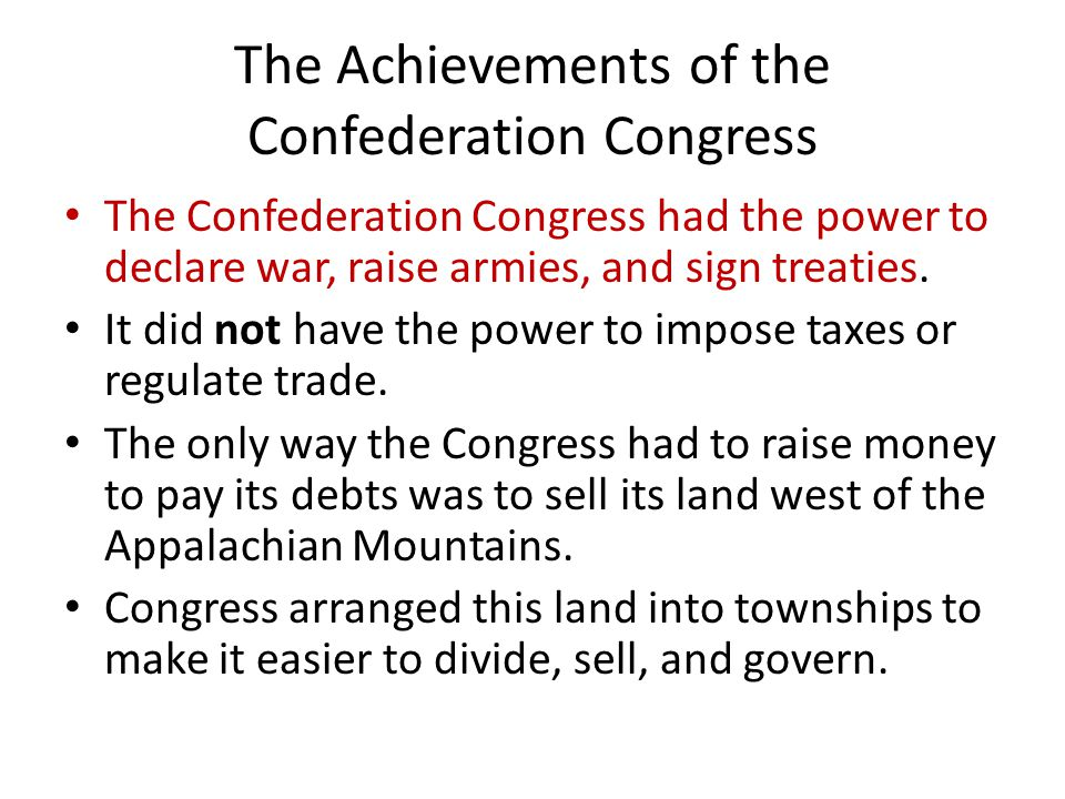 The Achievements of the Confederation Congress The Confederation Congress had the power to declare war, raise armies, and sign treaties.