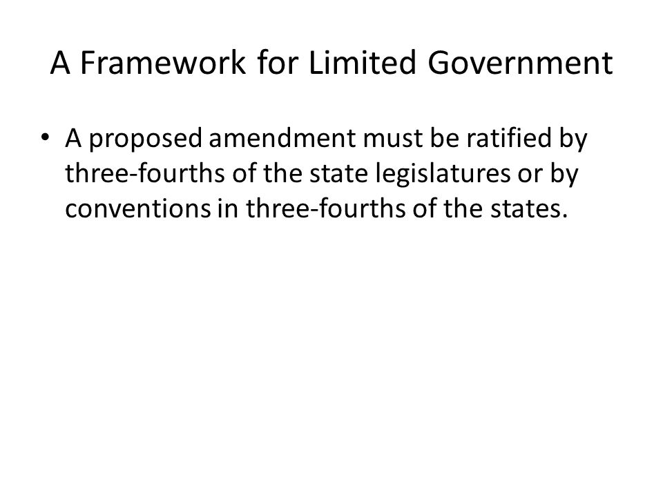 A Framework for Limited Government A proposed amendment must be ratified by three-fourths of the state legislatures or by conventions in three-fourths of the states.