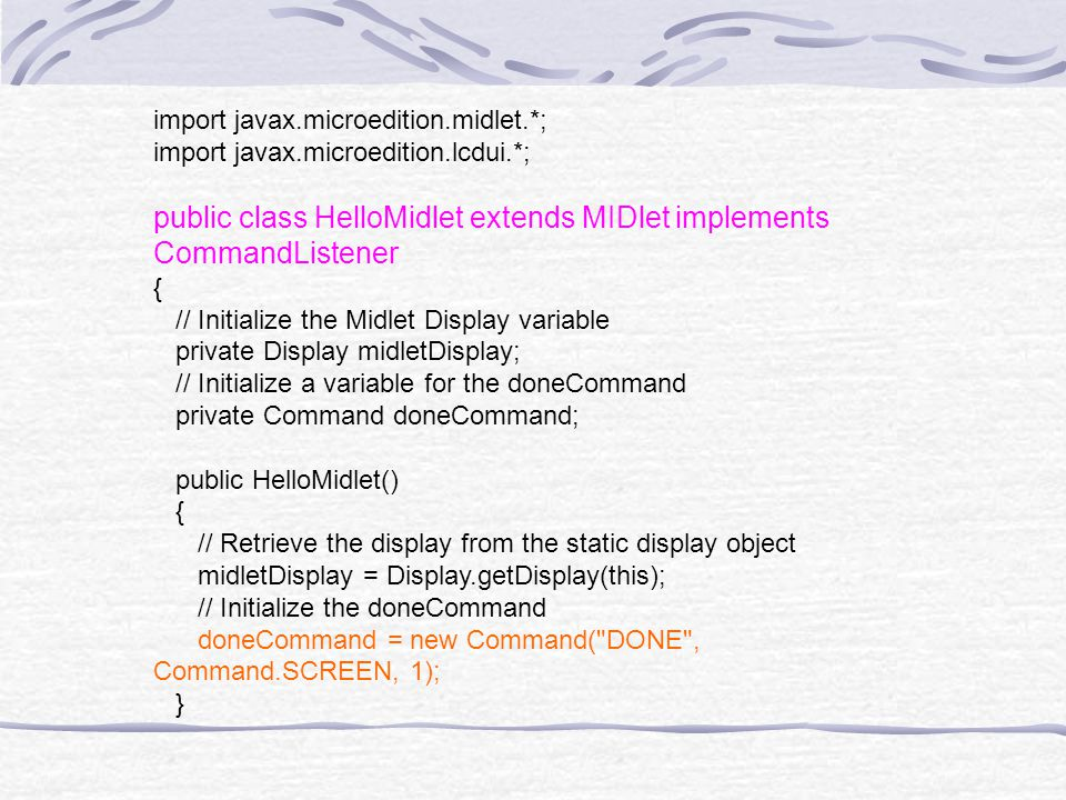 import javax.microedition.midlet.*; import javax.microedition.lcdui.*; public class HelloMidlet extends MIDlet implements CommandListener { // Initialize the Midlet Display variable private Display midletDisplay; // Initialize a variable for the doneCommand private Command doneCommand; public HelloMidlet() { // Retrieve the display from the static display object midletDisplay = Display.getDisplay(this); // Initialize the doneCommand doneCommand = new Command( DONE , Command.SCREEN, 1); }