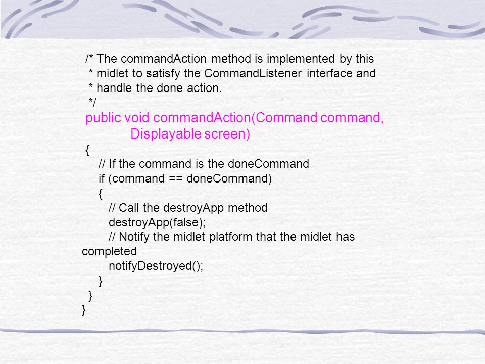 /* The commandAction method is implemented by this * midlet to satisfy the CommandListener interface and * handle the done action.