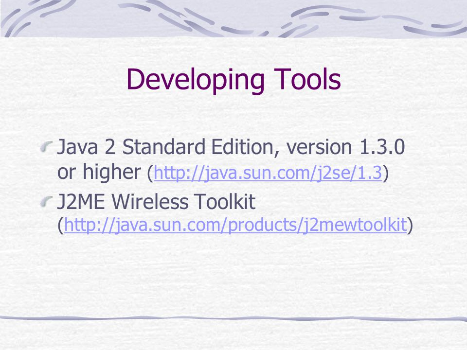 Developing Tools Java 2 Standard Edition, version or higher (  J2ME Wireless Toolkit (