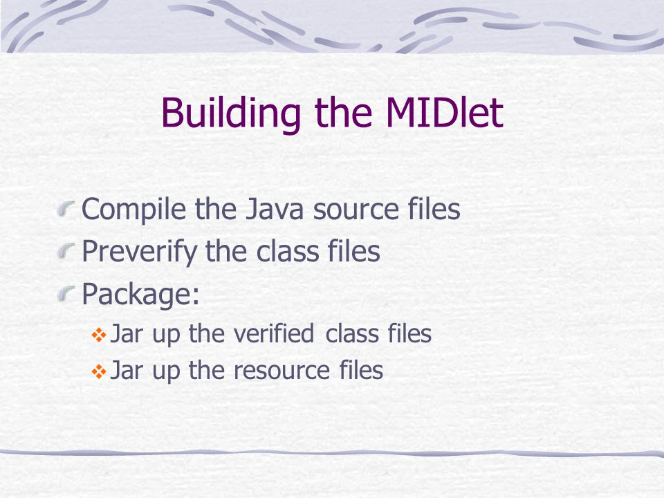 Building the MIDlet Compile the Java source files Preverify the class files Package:  Jar up the verified class files  Jar up the resource files