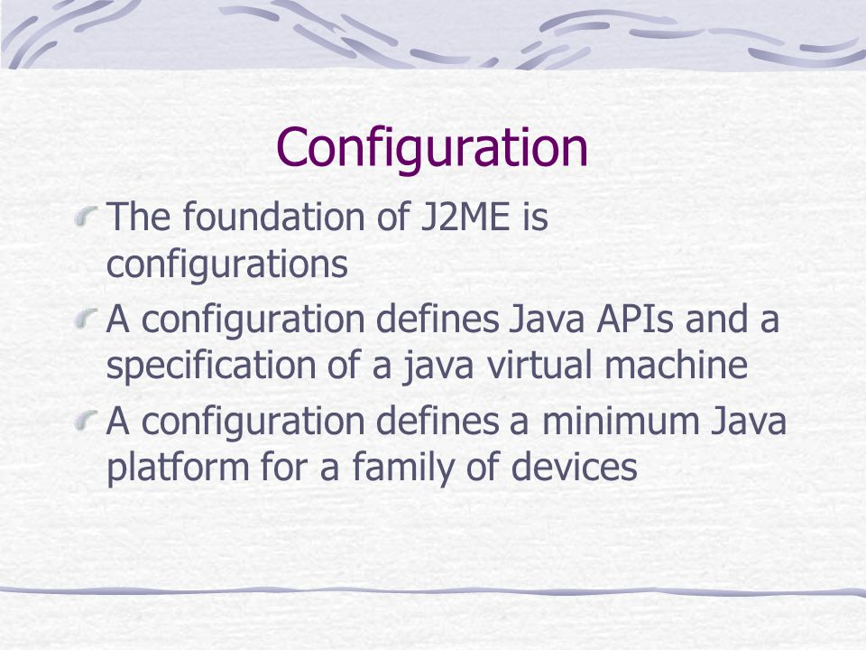 Configuration The foundation of J2ME is configurations A configuration defines Java APIs and a specification of a java virtual machine A configuration defines a minimum Java platform for a family of devices
