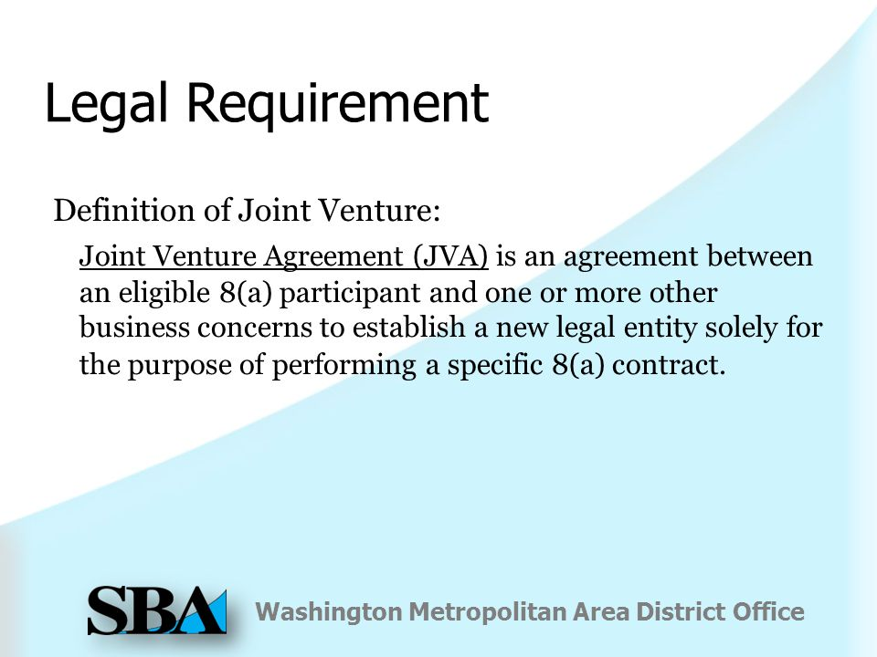 Washington Metropolitan Area District Office Legal Requirement Definition of Joint Venture: Joint Venture Agreement (JVA) is an agreement between an eligible 8(a) participant and one or more other business concerns to establish a new legal entity solely for the purpose of performing a specific 8(a) contract.