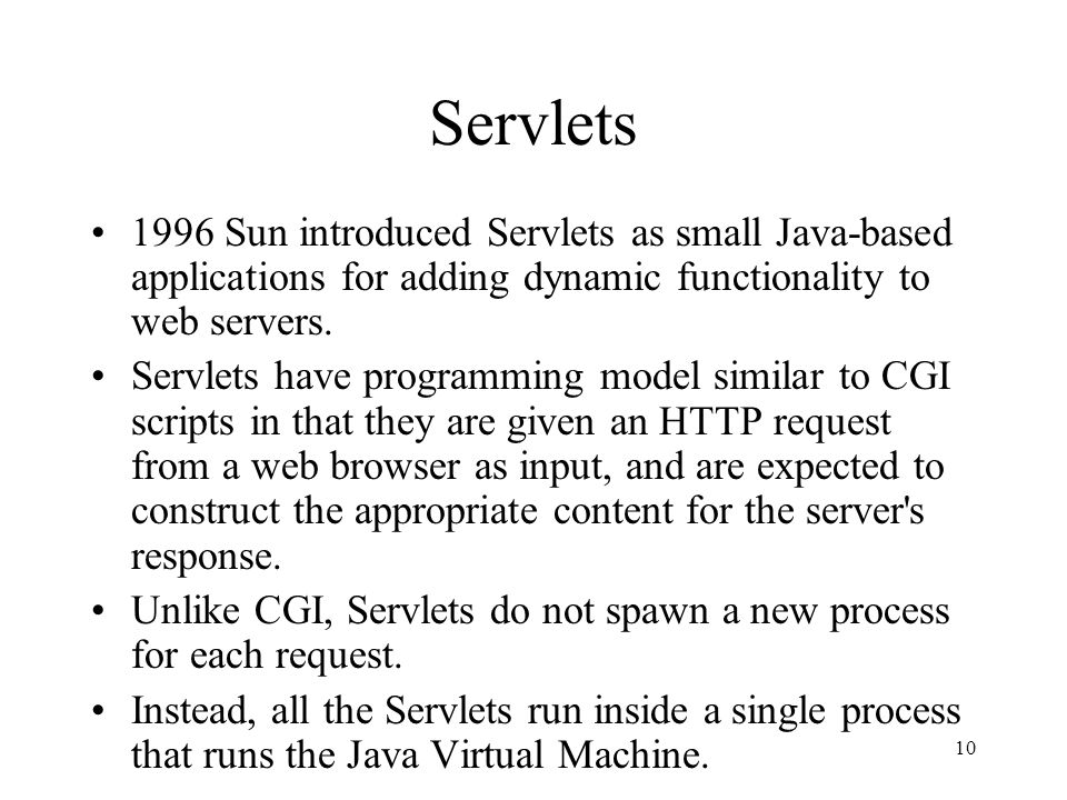 10 Servlets 1996 Sun introduced Servlets as small Java-based applications for adding dynamic functionality to web servers.