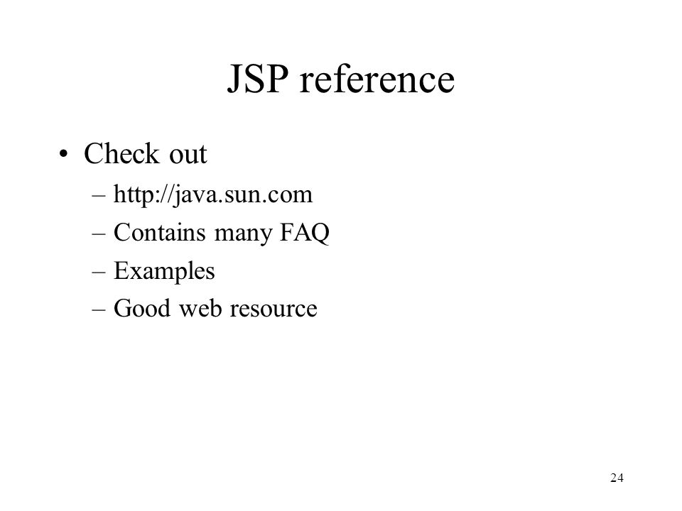 24 JSP reference Check out –  –Contains many FAQ –Examples –Good web resource