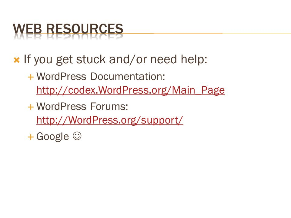  If you get stuck and/or need help:  WordPress Documentation:      WordPress Forums:      Google