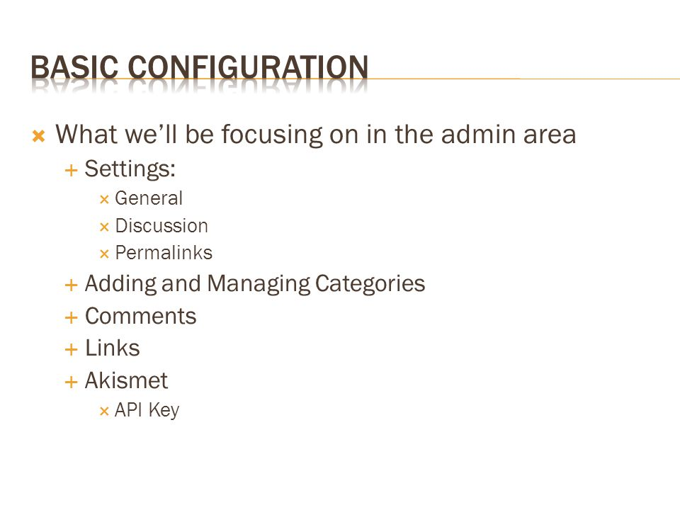  What we'll be focusing on in the admin area  Settings:  General  Discussion  Permalinks  Adding and Managing Categories  Comments  Links  Akismet  API Key