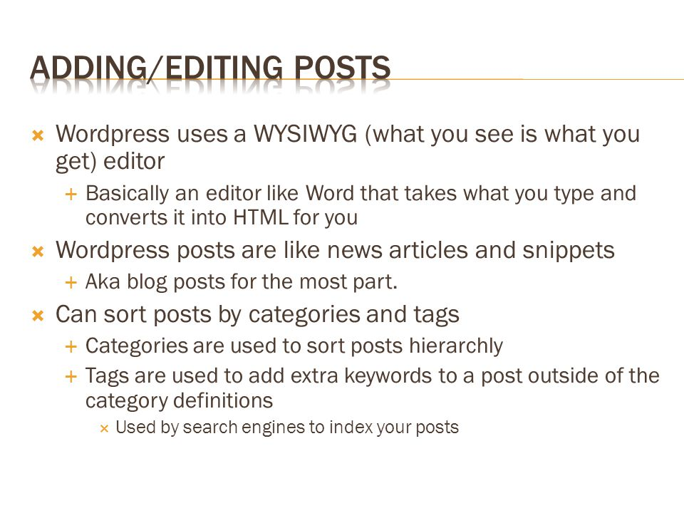  Wordpress uses a WYSIWYG (what you see is what you get) editor  Basically an editor like Word that takes what you type and converts it into HTML for you  Wordpress posts are like news articles and snippets  Aka blog posts for the most part.