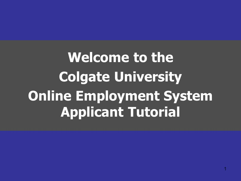 1 Welcome to the Colgate University Online Employment System Applicant Tutorial