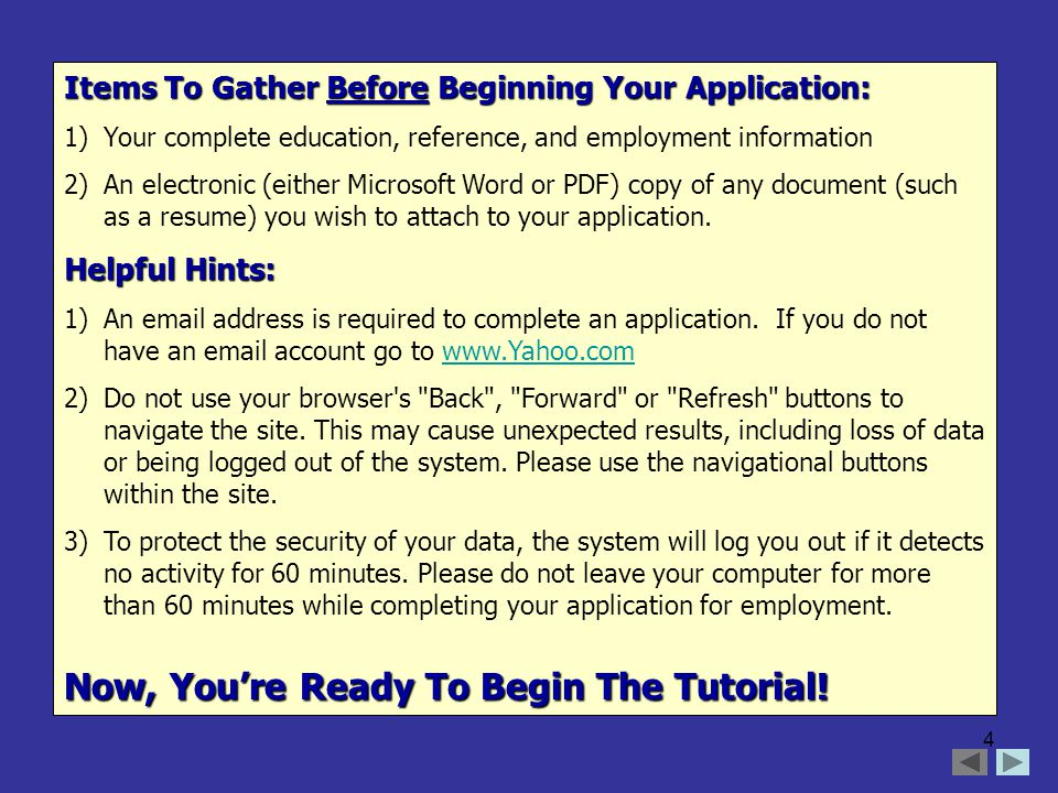 4 Items To Gather Before Beginning Your Application: 1)Your complete education, reference, and employment information 2)An electronic (either Microsoft Word or PDF) copy of any document (such as a resume) you wish to attach to your application.