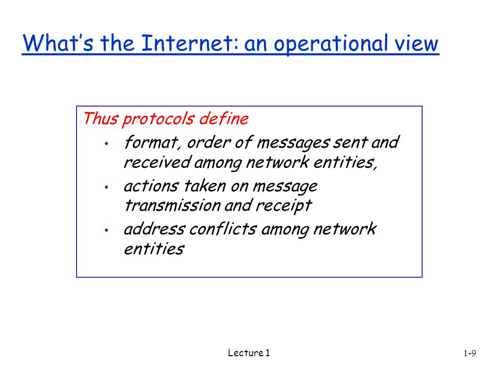 Lecture 1 Thus protocols define format, order of messages sent and received among network entities, actions taken on message transmission and receipt address conflicts among network entities What's the Internet: an operational view 1-9