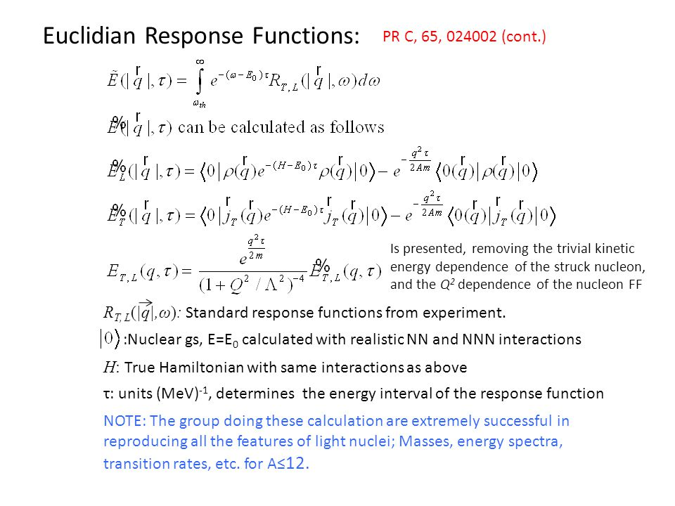 Euclidian Response Functions: PR C, 65, (cont.) :Nuclear gs, E=E 0 calculated with realistic NN and NNN interactions H: True Hamiltonian with same interactions as above R T, L (|q|,ω): Standard response functions from experiment.