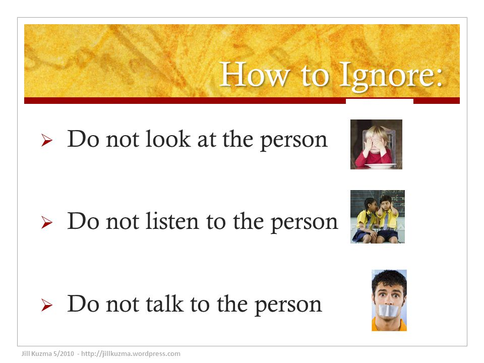 How to Ignore:  Do not look at the person  Do not listen to the person  Do not talk to the person Jill Kuzma 5/