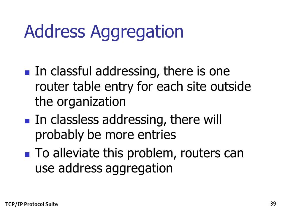 TCP/IP Protocol Suite 39 Address Aggregation In classful addressing, there is one router table entry for each site outside the organization In classless addressing, there will probably be more entries To alleviate this problem, routers can use address aggregation