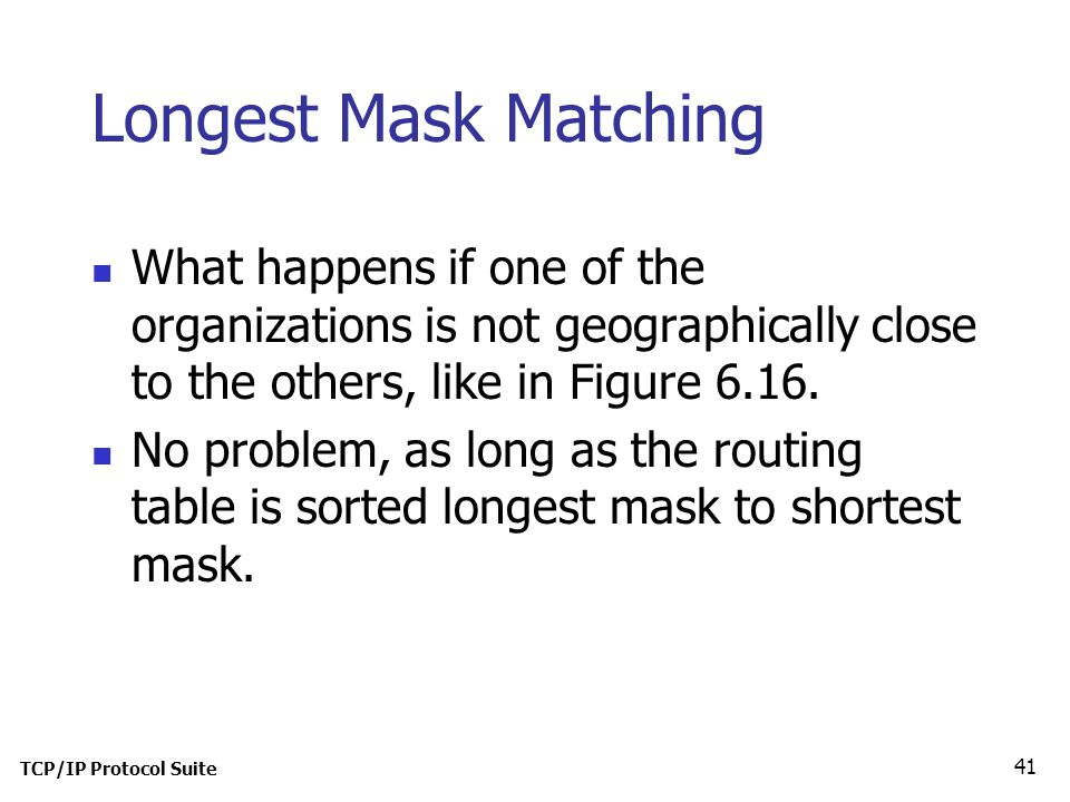 TCP/IP Protocol Suite 41 Longest Mask Matching What happens if one of the organizations is not geographically close to the others, like in Figure 6.16.