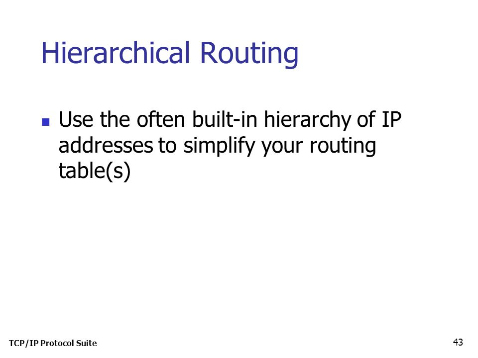 TCP/IP Protocol Suite 43 Hierarchical Routing Use the often built-in hierarchy of IP addresses to simplify your routing table(s)