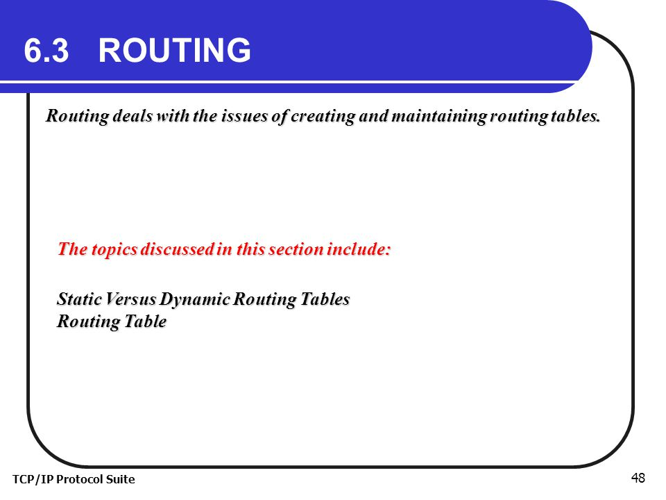TCP/IP Protocol Suite ROUTING Routing deals with the issues of creating and maintaining routing tables.