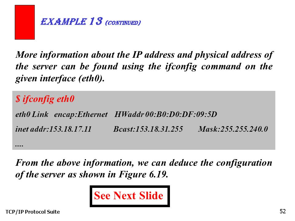 TCP/IP Protocol Suite 52 More information about the IP address and physical address of the server can be found using the ifconfig command on the given interface (eth0).