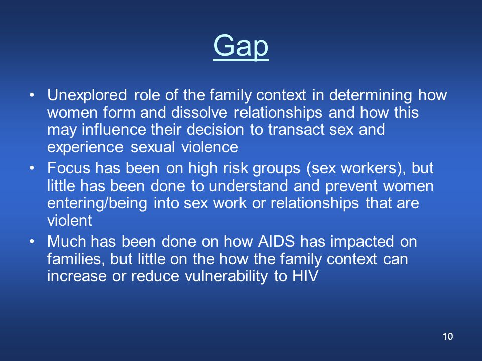 10 Gap Unexplored role of the family context in determining how women form and dissolve relationships and how this may influence their decision to transact sex and experience sexual violence Focus has been on high risk groups (sex workers), but little has been done to understand and prevent women entering/being into sex work or relationships that are violent Much has been done on how AIDS has impacted on families, but little on the how the family context can increase or reduce vulnerability to HIV