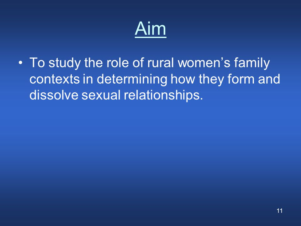 11 Aim To study the role of rural women's family contexts in determining how they form and dissolve sexual relationships.