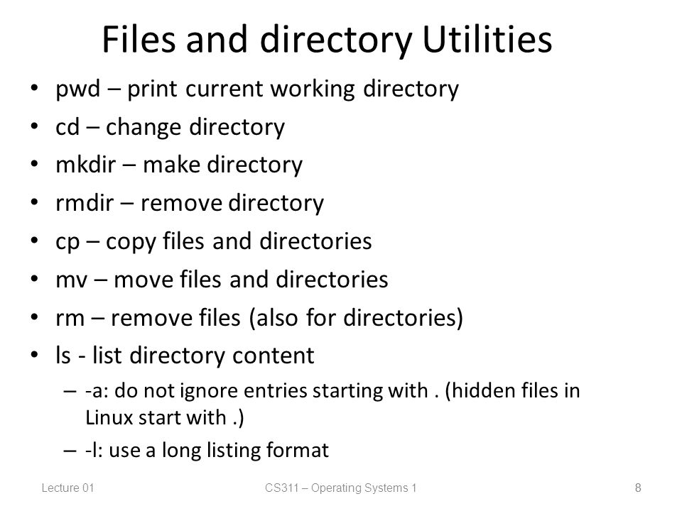 Lecture 01CS311 – Operating Systems 1 8 Files and directory Utilities pwd – print current working directory cd – change directory mkdir – make directory rmdir – remove directory cp – copy files and directories mv – move files and directories rm – remove files (also for directories) ls - list directory content – -a: do not ignore entries starting with.