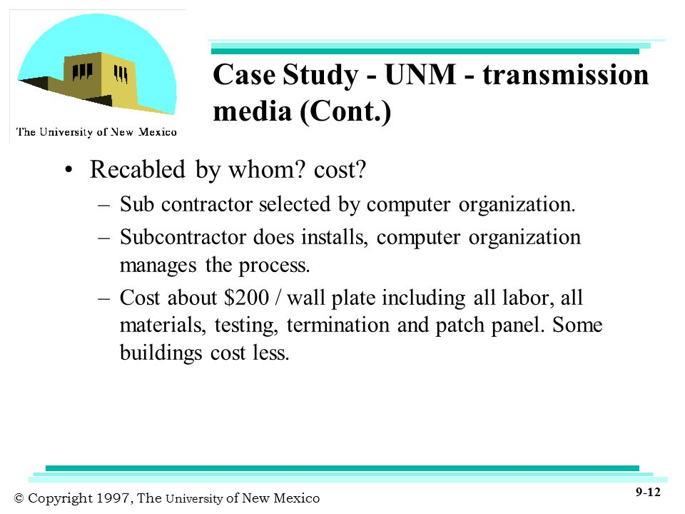 © Copyright 1997, The University of New Mexico 9-12 Case Study - UNM - transmission media (Cont.) Recabled by whom.